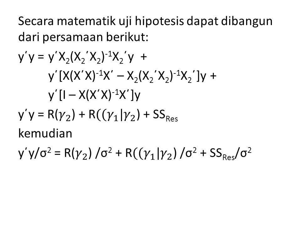 Secara matematik uji hipotesis dapat dibangun dari persamaan berikut: y΄y = y΄X2(X2΄X2)-1X2΄y + y΄[X(X΄X)-1X΄ – X2(X2΄X2)-1X2΄]y + y΄[I – X(X΄X)-1X΄]y y΄y = R( 𝛾 2 ) + R ( (𝛾 1 |𝛾 2 ) + SSRes kemudian y΄y/σ2 = R( 𝛾 2 ) /σ2 + R ( (𝛾 1 |𝛾 2 ) /σ2 + SSRes/σ2